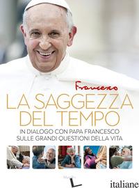 SAGGEZZA DEL TEMPO. IN DIALOGO CON PAPA FRANCESCO SULLE GRANDI QUESTIONI DELLA V - FRANCESCO (JORGE MARIO BERGOGLIO); SPADARO A. (CUR.)