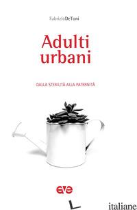 ADULTI URBANI. DALLA STERILITA' ALLA PATERNITA' - DE TONI FABRIZIO