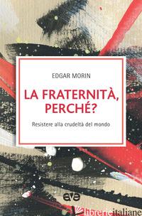FRATERNITA', PERCHE'? RESISTERE ALLA CRUDELTA' DEL MONDO (LA) - MORIN EDGAR
