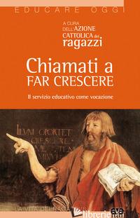 CHIAMATI A FAR CRESCERE. IL SERVIZIO EDUCATIVO COME VOCAZIONE - AZIONE CATTOLICA RAGAZZI (CUR.)