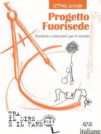 PROGETTO FUORISEDE. STUDENTI E LAVORATORI PER IL MONDO - AZIONE CATTOLICA ITALIANA - SETTORE GIOVANI (CUR.)