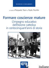 FORMARE COSCIENZE MATURE. L'IMPEGNO EDUCATIVO DELL'AZIONE CATTOLICA IN CENTOCINQ - TRIANI P. (CUR.); TRIONFINI P. (CUR.)