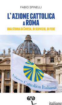 AZIONE CATTOLICA A ROMA. UNA STORIA DI CHIESA, DI SERVIZIO, DI FEDE (L') - SPINELLI FABIO