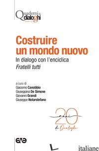 COSTRUIRE UN MONDO NUOVO. IN DIALOGO CON L'ENCICLICA FRATELLI TUTTI - CANOBBIO G. (CUR.); DE SIMONE G. (CUR.); GRANDI G. (CUR.); NOTARSTEFANO G. (CUR.