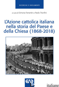 AZIONE CATTOLICA ITALIANA NELLA STORIA DEL PAESE E DELLA CHIESA (1868-2018) (L') - FERRANTIN S. (CUR.); TRIONFINI P. (CUR.)