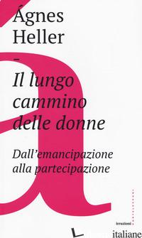 LUNGO CAMMINO DELLE DONNE. DALL'EMANCIPAZIONE ALLA PARTECIPAZIONE (IL) - HELLER AGNES
