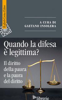 QUANDO LA DIFESA E' LEGITTIMA? IL DIRITTO DELLA PAURA E LA PAURA DEL DIRITTO - INSOLERA G. (CUR.)