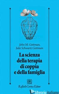 SCIENZA DELLA TERAPIA DI COPPIA E DELLA FAMIGLIA (LA) - GOTTMAN JOHN; GOTTMAN JULIE SCHWARTZ