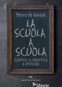 SCUOLA A SCUOLA. CONTRO LA DIDATTICA A DISTANZA (LA) - DE ANGELIS PIETRO