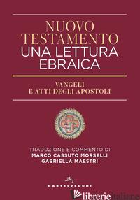 NUOVO TESTAMENTO. UNA LETTURA EBRAICA. VANGELI E ATTI DEGLI APOSTOLI - CASSUTO MORSELLI M. (CUR.); MAESTRI G. (CUR.)