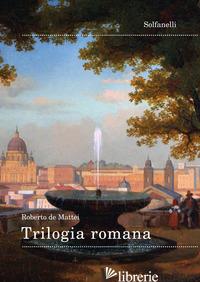 TRILOGIA ROMANA - DE MATTEI ROBERTO