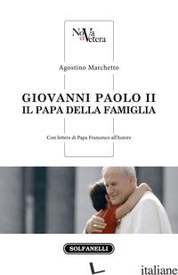 GIOVANNI PAOLO II. IL PAPA DELLA FAMIGLIA - MARCHETTO AGOSTINO