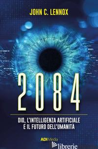 2084. DIO, L'INTELLIGENZA ARTIFICIALE E IL FUTURO DELL'UMANITA' - LENNOX JOHN C.