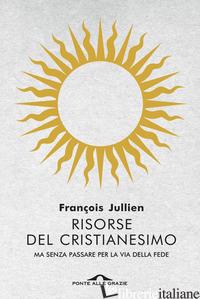 RISORSE DEL CRISTIANESIMO. MA SENZA PASSARE PER LA VIA DELLA FEDE - JULLIEN FRANCOIS