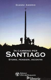 IN CAMMINO PER SANTIAGO. STORIE, PENSIERI, INCONTRI - AMERIO GIANNI