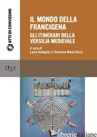 MONDO DELLA FRANCIGENA. GLI ITINERARI DELLA VERSILIA MEDIEVALE. ATTI DELLA GIORN - GALOPPINI L. (CUR.); ROSSI T. M. (CUR.)
