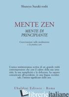 MENTE ZEN, MENTE DI PRINCIPIANTE. CONVERSAZIONI SULLA MEDITAZIONE E LA PRATICA Z - SUZUKI-ROSHI SHUNRYU