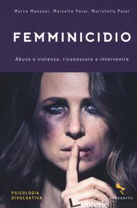 FEMMINICIDIO. ABUSO E VIOLENZA: RICONOSCERE E INTERVENIRE - MONZANI MARCO; PAIAR MARCELLO; PAIAR MARISTELLA