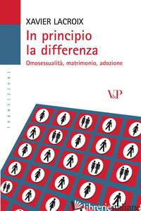 IN PRINCIPIO LA DIFFERENZA. OMOSESSUALITA', MATRIMONIO, ADOZIONE - LACROIX XAVIER