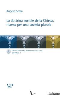 DOTTRINA SOCIALE DELLA CHIESA: RISORSA PER UNA SOCIETA' PLURALE (LA) - SCOLA ANGELO