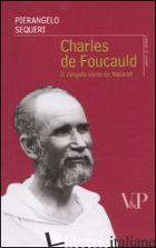 CHARLES DE FOUCAULD. IL VANGELO VIENE DA NAZARETH - SEQUERI PIERANGELO
