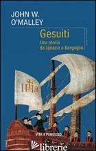 GESUITI. UNA STORIA DA IGNAZIO A BERGOGLIO - O'MALLEY JOHN W.