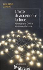 ARTE DI ACCENDERE LA LUCE. RIPENSARE LA CHIESA PENSANDO AL MONDO (L') - ZANCHI GIULIANO