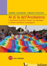 AL DI LA' DELL'ARCOBALENO. I MOVIMENTI PACIFISTI ITALIANI TRA IDEOLOGIE E CONTRO - CATANZARO ANDREA; COTICCHIA FABRIZIO