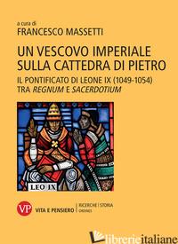 VESCOVO IMPERIALE SULLA CATTEDRA DI PIETRO. IL PONTIFICATO DI LEONE IX (1049-105 - MASSETTI F. (CUR.)