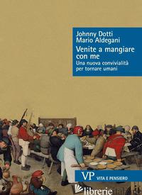VENITE A MANGIARE CON ME. UNA NUOVA CONVIVIALITA' PER TORNARE UMANI - DOTTI JOHNNY; ALDEGANI MARIO
