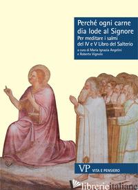 PERCHE' OGNI CARNE DIA LODE AL SIGNORE. PER MEDITARE I SALMI DEL IV E V LIBRO DE - ANGELINI M. I. (CUR.); VIGNOLO R. (CUR.)