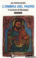 OMBRA DEL PADRE. IL ROMANZO DI GIUSEPPE (L') - DOBRACZYNSKI JAN