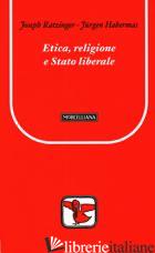 ETICA, RELIGIONE E STATO LIBERALE - BENEDETTO XVI (JOSEPH RATZINGER); HABERMAS JURGEN; NICOLETTI M. (CUR.)