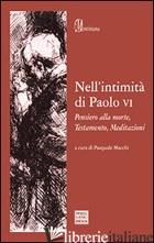 NELL'INTIMITA' DI PAOLO VI. PENSIERO ALLA MORTE, TESTAMENTO, MEDITAZIONI - PAOLO VI; MACCHI P. (CUR.)