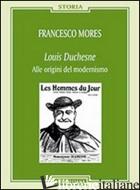 LOUIS DUCHESNE. ALLE ORIGINI DEL MODERNISMO - MORES FRANCESCO
