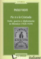 PIO XI E LA CRISTIADA. FEDE, GUERRA E DIPLOMAZIA IN MESSICO (1926-1929) - VALVO PAOLO