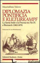 DIPLOMAZIA PONTIFICIA E KULTURKAMPF. LA SANTA SEDE E LA PRUSSIA TRA PIO IX E BIS - VALENTE MASSIMILIANO