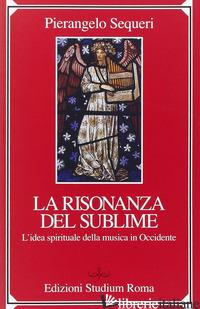 SUBLIME DELLA RISONANZA. L'IDEA SPIRITUALE DELLA MUSICA IN OCCIDENTE (IL) - SEQUERI PIERANGELO