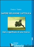 SAPERE RELIGIONE CATTOLICA. DATI E SIGNIFICATO DI UNA RICERCA - TOGNI FABIO