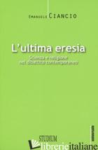 ULTIMA ERESIA. SCIENZA E RELIGIONE NEL DIBATTITO CONTEMPORANEO (L') - CIANCIO EMANUELE