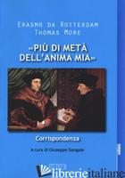 «PIU' DI META' DELL'ANIMA MIA». CORRISPONDENZA - ERASMO DA ROTTERDAM; MORO TOMMASO; GANGALE G. (CUR.)