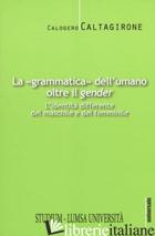 «GRAMMATICA» DELL'UMANO OLTRE IL «GENDER». L'IDENTITA' DIFFERENTE DEL MASCHILE E - CALTAGIRONE CALOGERO