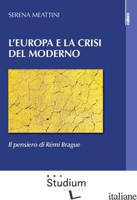 EUROPA E LA CRISI DEL MODERNO. IL PENSIERO DI REMI BRAGUE (L') - MEATTINI SERENA