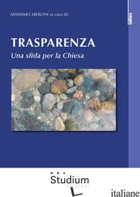 TRASPARENZA. UNA SFIDA PER LA CHIESA - MERLINI M. (CUR.)