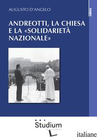 ANDREOTTI, LA CHIESA E LA «SOLIDARIETA' NAZIONALE» - D'ANGELO AUGUSTO