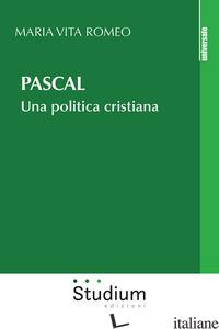 PASCAL. UNA POLITICA CRISTIANA - ROMEO MARIA VITA