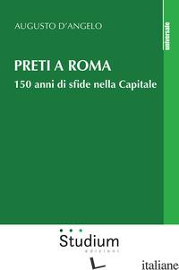 PRETI A ROMA. 150 ANNI DI SFIDE NELLA CAPITALE - D'ANGELO AUGUSTO