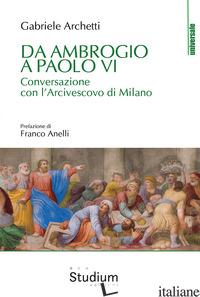 DA AMBROGIO A PAOLO VI. CONVERSAZIONE CON L'ARCIVESCOVO DI MILANO - ARCHETTI GABRIELE