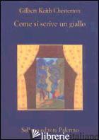 COME SI SCRIVE UN GIALLO - CHESTERTON GILBERT KEITH; VECCHIO S. (CUR.)