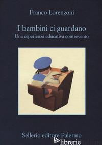 BAMBINI CI GUARDANO. UNA ESPERIENZA EDUCATIVA CONTROVENTO (I) - LORENZONI FRANCO